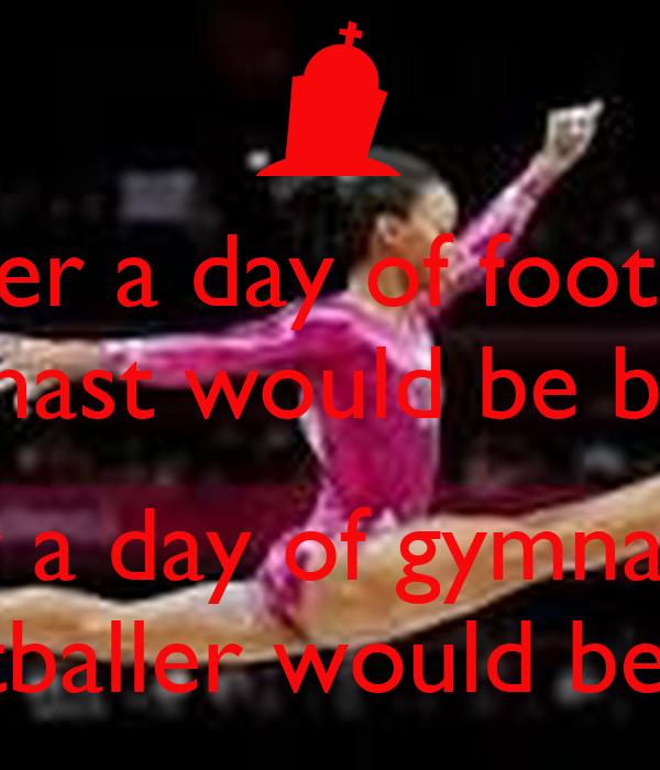 After a day of football A gymnast would be bruised   After a day of gymnastics  A footballer would be dead