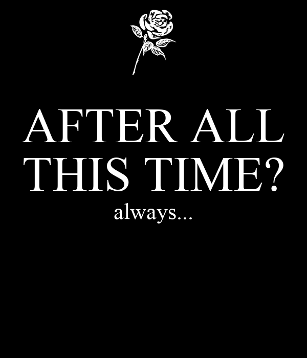 AFTER ALL THIS TIME? always...