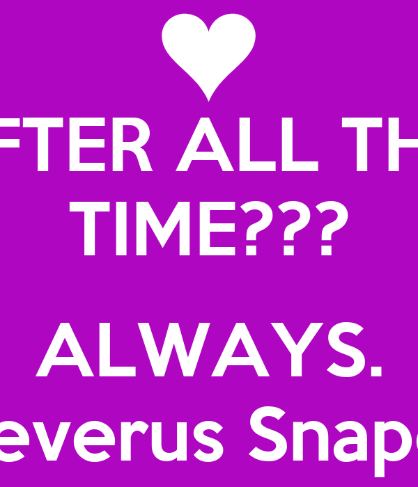 AFTER ALL THIS TIME???  ALWAYS. Severus Snape.