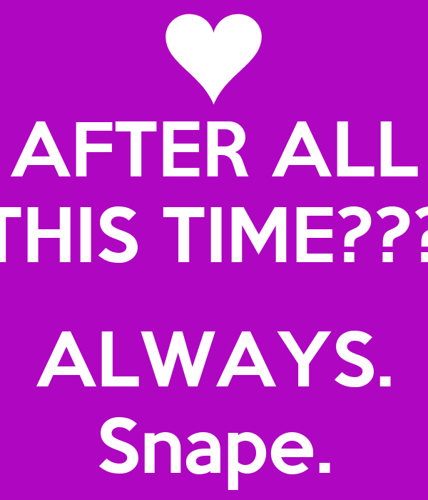 AFTER ALL THIS TIME???  ALWAYS. Snape.