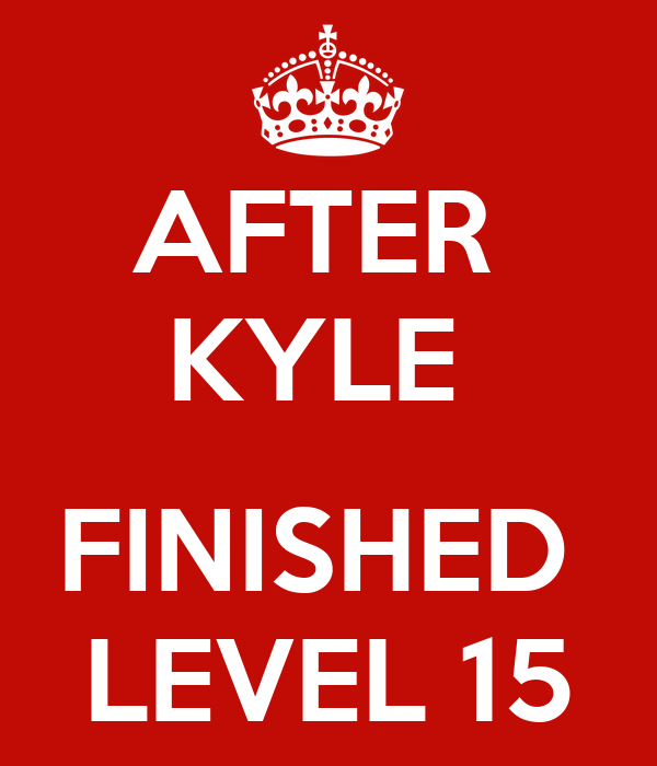AFTER  KYLE   FINISHED  LEVEL 15