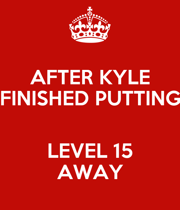 AFTER KYLE FINISHED PUTTING  LEVEL 15 AWAY