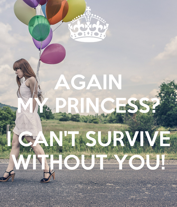 AGAIN MY PRINCESS?  I CAN'T SURVIVE WITHOUT YOU!