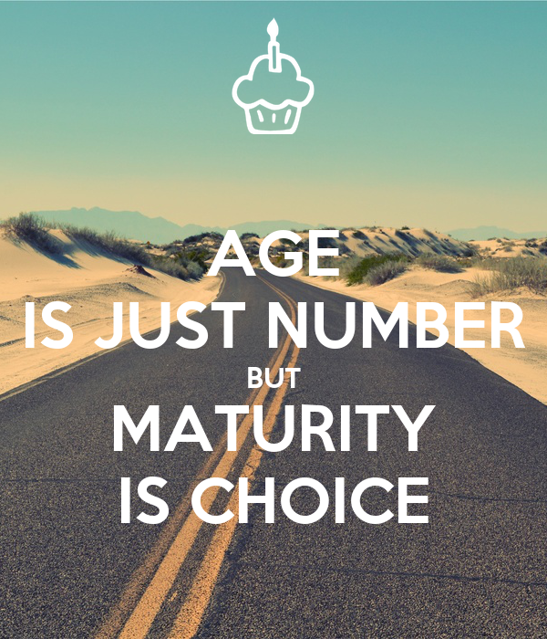 AGE IS JUST NUMBER BUT MATURITY IS CHOICE