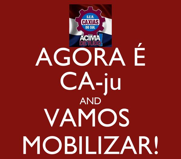 AGORA É CA-ju AND VAMOS  MOBILIZAR!