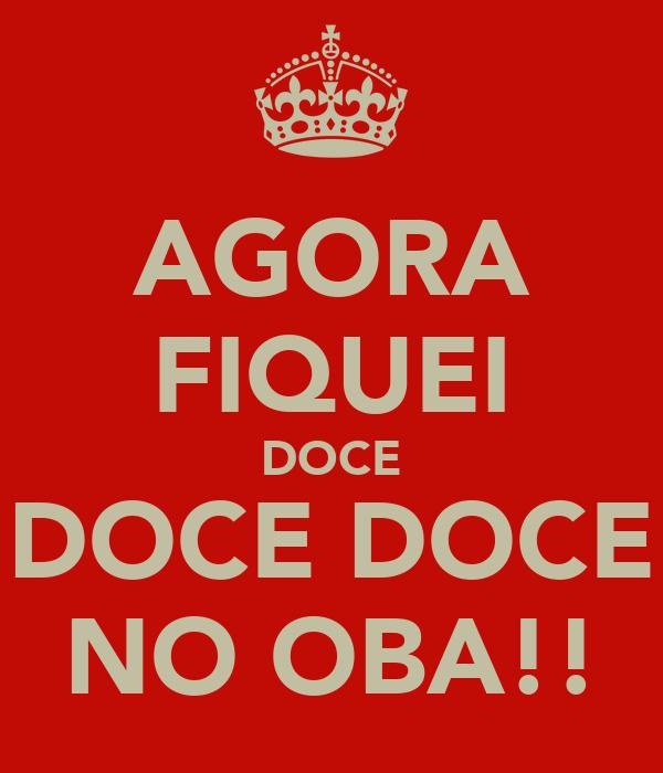 AGORA FIQUEI DOCE DOCE DOCE NO OBA!!