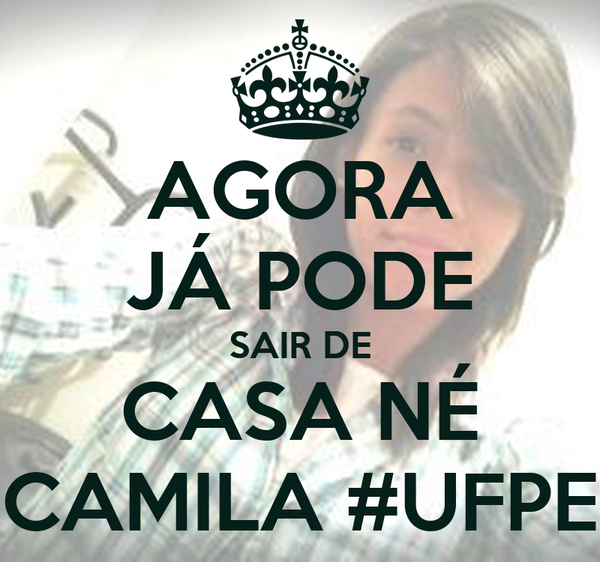 AGORA JÁ PODE SAIR DE CASA NÉ CAMILA #UFPE