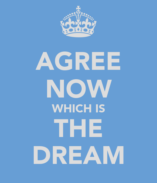 AGREE NOW WHICH IS THE DREAM