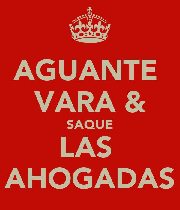 AGUANTE  VARA & SAQUE LAS  AHOGADAS