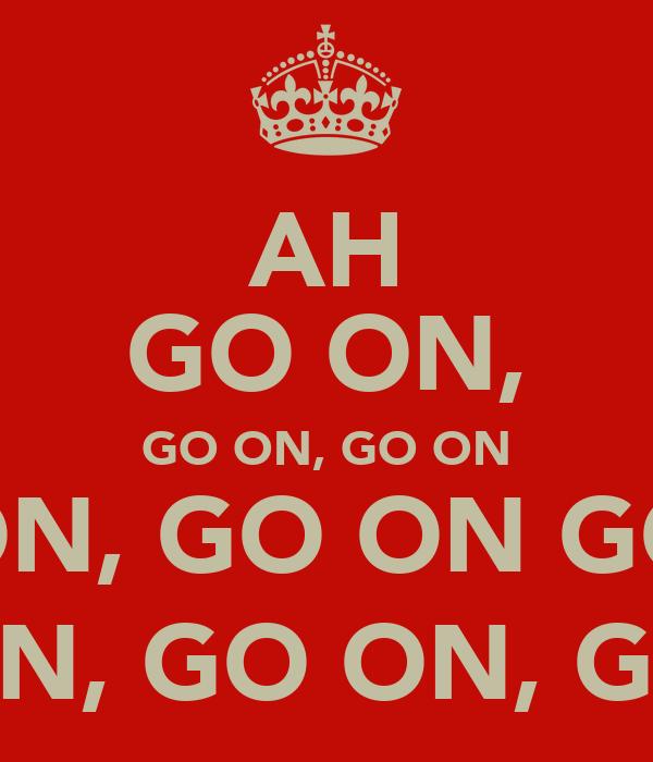 AH GO ON, GO ON, GO ON GO ON, GO ON GO ON GO ON, GO ON, GO ON