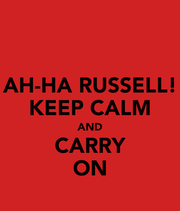AH-HA RUSSELL! KEEP CALM AND CARRY ON