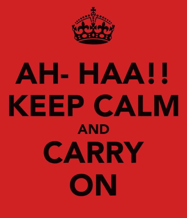 AH- HAA!! KEEP CALM AND CARRY ON