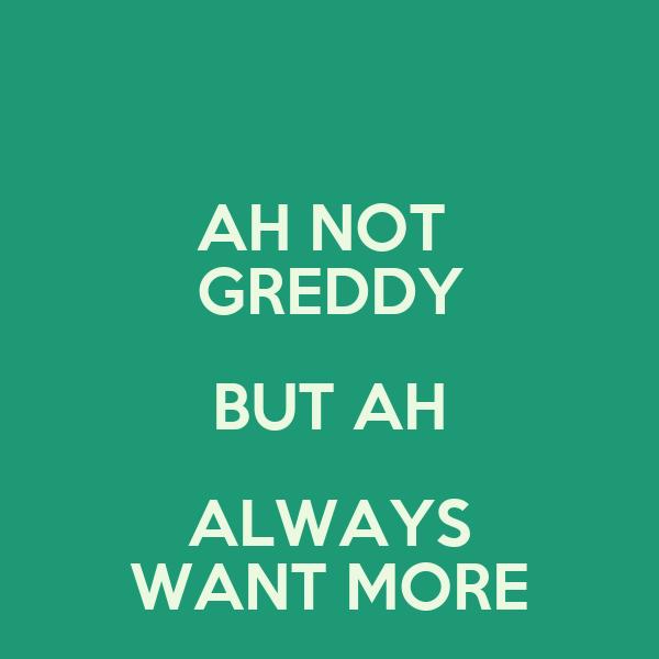 AH NOT  GREDDY BUT AH ALWAYS WANT MORE