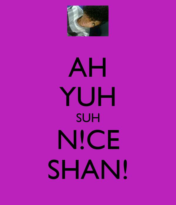 AH YUH SUH N!CE SHAN!