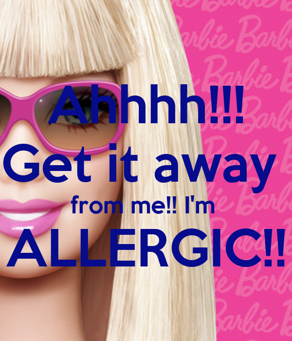 Ahhhh!!! Get it away  from me!! I'm  ALLERGIC!!