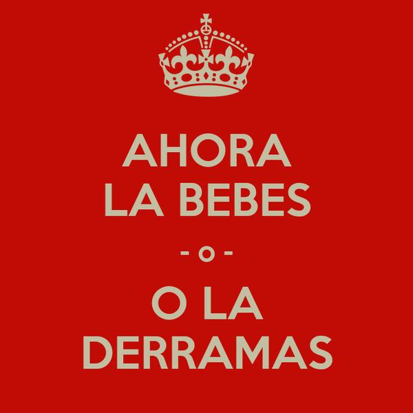 AHORA LA BEBES - o - O LA DERRAMAS