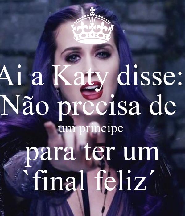 Ai a Katy disse:  Não precisa de  um príncipe  para ter um `final feliz´