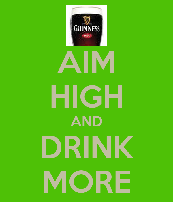 AIM HIGH AND DRINK MORE