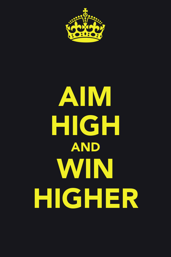 AIM HIGH AND WIN HIGHER