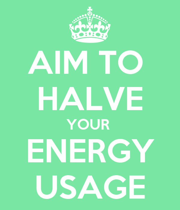 AIM TO  HALVE YOUR  ENERGY USAGE
