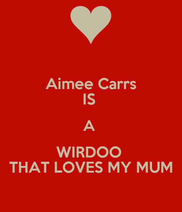Aimee Carrs IS  A  WIRDOO  THAT LOVES MY MUM