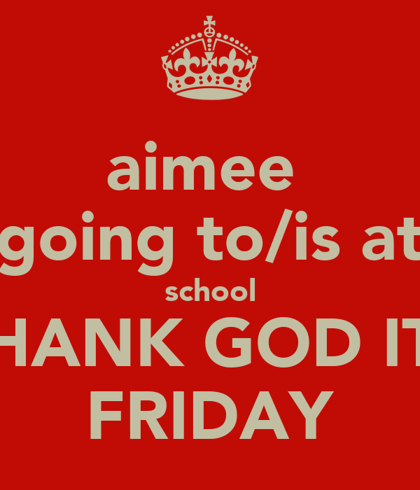aimee  going to/is at school THANK GOD ITS FRIDAY