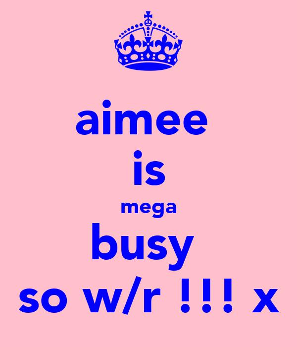 aimee  is mega busy  so w/r !!! x