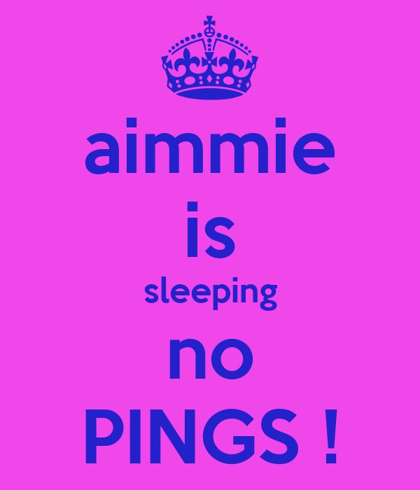 aimmie is sleeping no PINGS !