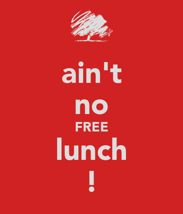 ain't no FREE lunch !