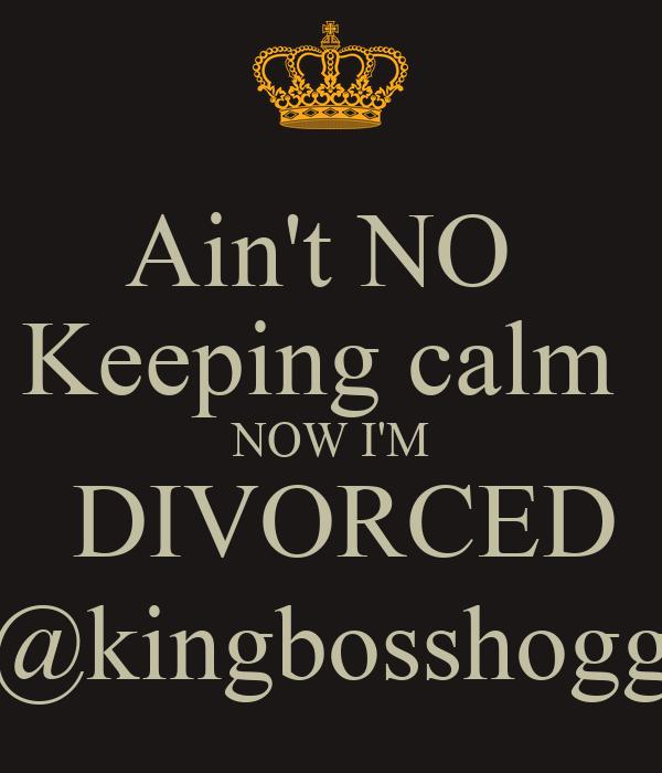 Ain't NO  Keeping calm  NOW I'M  DIVORCED @kingbosshogg