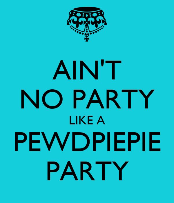 AIN'T NO PARTY LIKE A PEWDPIEPIE PARTY