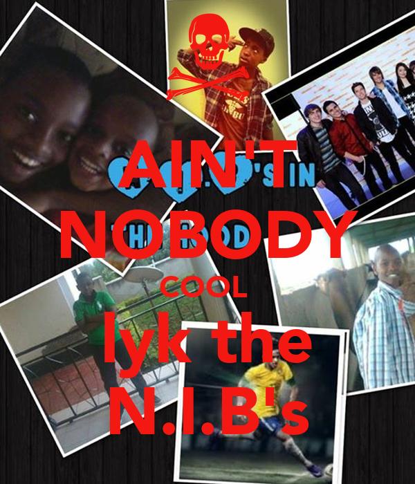 AIN'T NOBODY COOL  lyk the N.I.B's