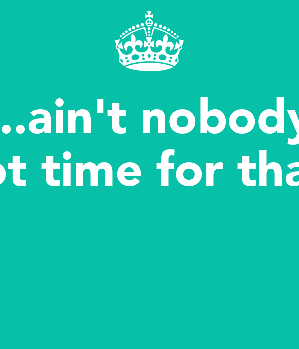 ...ain't nobody got time for that!