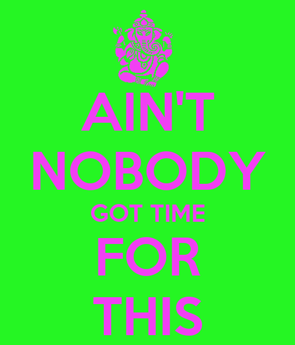 AIN'T NOBODY GOT TIME FOR THIS