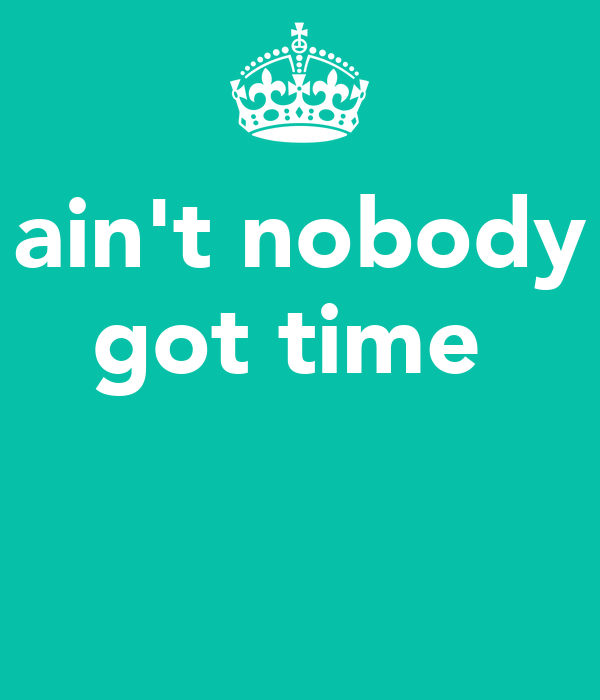 ain't nobody got time