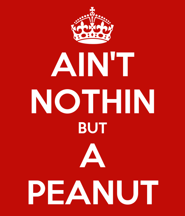 AIN'T NOTHIN BUT A PEANUT