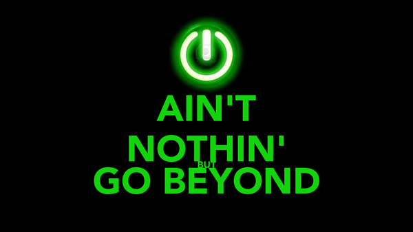 AIN'T NOTHIN' BUT GO BEYOND