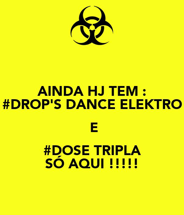 AINDA HJ TEM : #DROP'S DANCE ELEKTRO  E #DOSE TRIPLA SÓ AQUI !!!!!