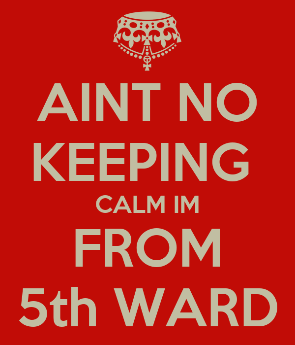 AINT NO KEEPING  CALM IM FROM 5th WARD