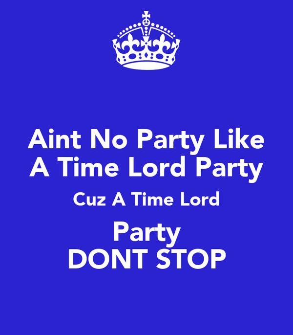 Aint No Party Like A Time Lord Party Cuz A Time Lord Party DONT STOP