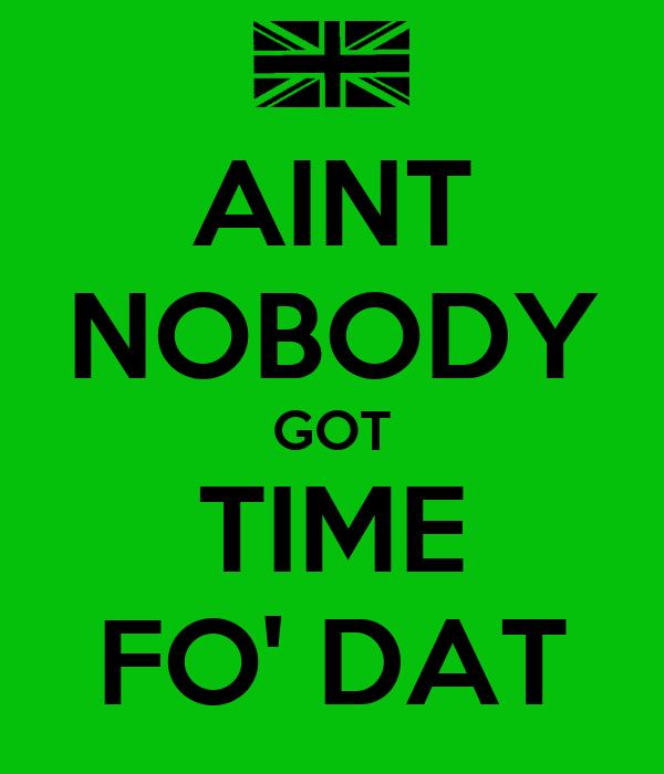 AINT NOBODY GOT TIME FO' DAT