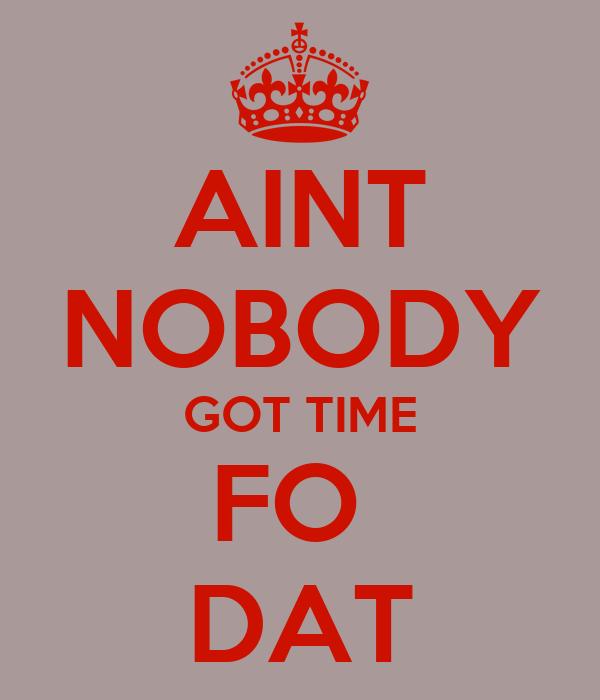 AINT NOBODY GOT TIME FO  DAT