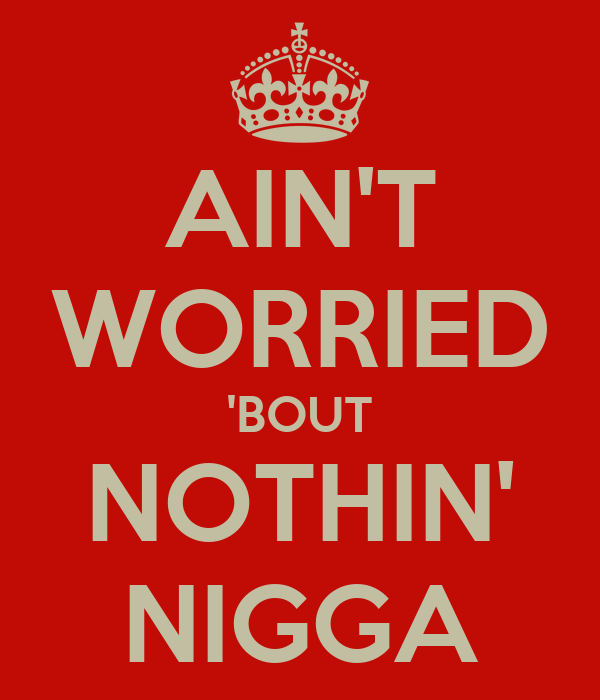 AIN'T WORRIED 'BOUT NOTHIN' NIGGA