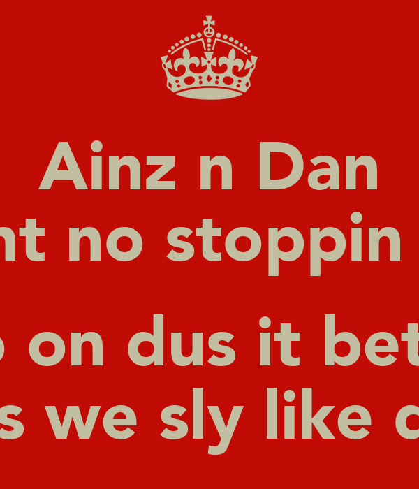 Ainz n Dan aint no stoppin us  no on dus it betta cos we sly like dat