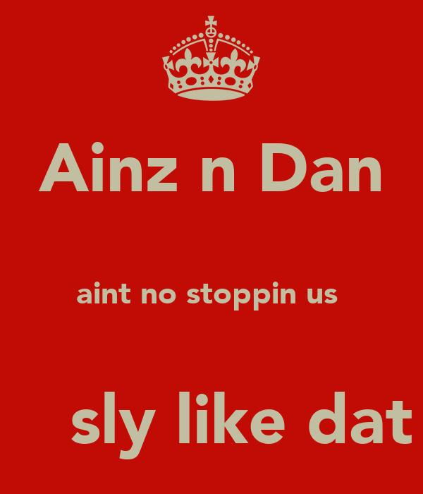 Ainz n Dan  aint no stoppin us      sly like dat