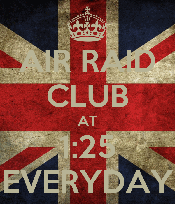 AIR RAID CLUB AT 1:25 EVERYDAY