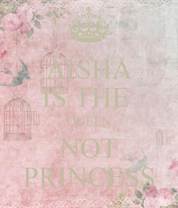 AISHA IS THE  QUEEN NOT PRINCESS