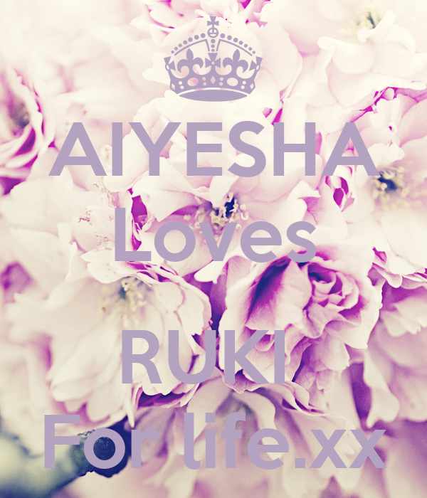 AIYESHA Loves  RUKI  For life.xx