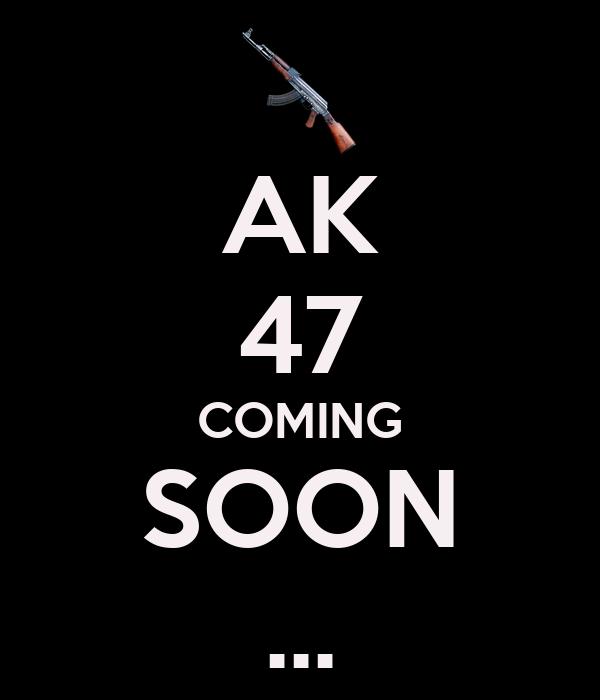 AK 47 COMING SOON ...