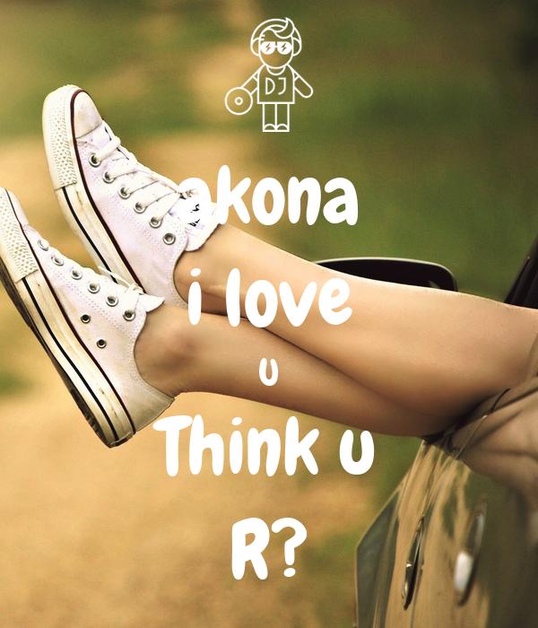 akona i love U Think u R?❤️❤️